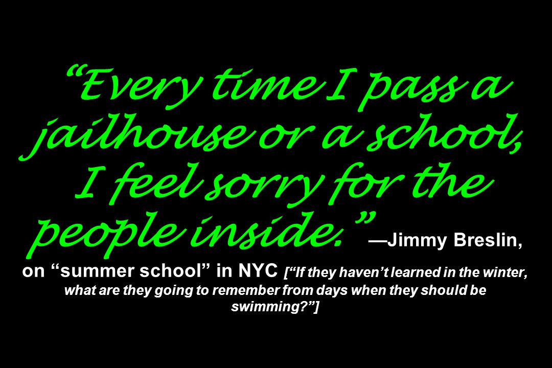 Every time I pass a jailhouse or a school, I feel sorry for the people inside. —Jimmy Breslin, on summer school in NYC [ If they haven't learned in the winter, what are they going to remember from days when they should be swimming ]